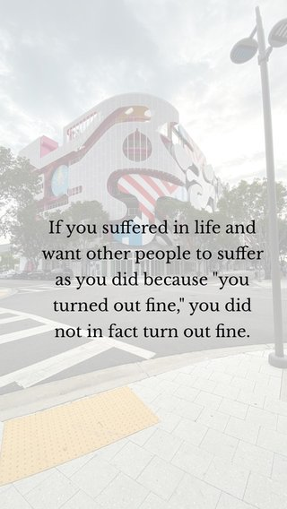 """If you suffered in life and want other people to suffer as you did because """"you turned out fine,"""" you did not in fact turn out fine."""
