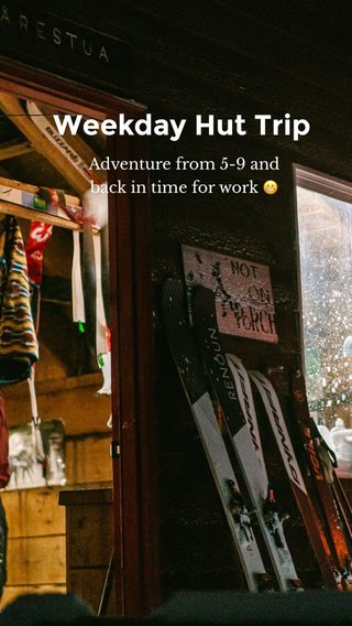 Weekday Hut Trip Adventure from 5-9 and back in time for work 😬
