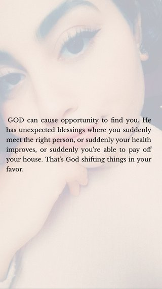 GOD can cause opportunity to find you. He has unexpected blessings where you suddenly meet the right person, or suddenly your health improves, or suddenly you're able to pay off your house. That's God shifting things in your favor.