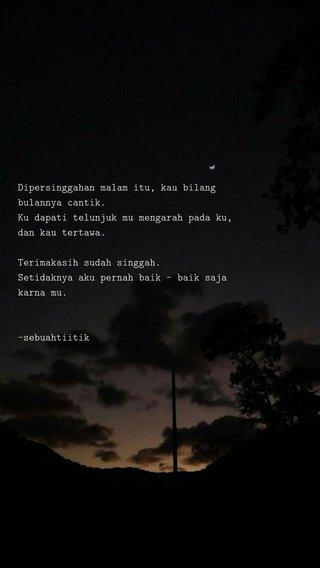 Dipersinggahan malam itu, kau bilang bulannya cantik. Ku dapati telunjuk mu mengarah pada ku, dan kau tertawa. Terimakasih sudah singgah. Setidaknya aku pernah baik - baik saja karna mu. -sebuahtiitik