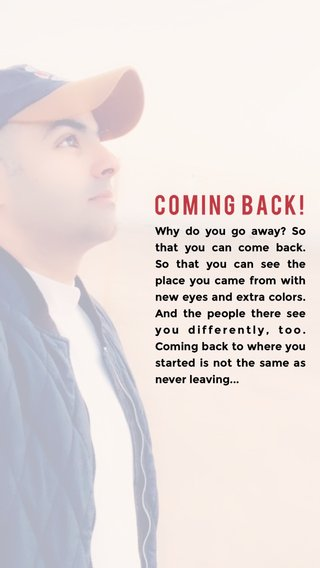 Coming back! Why do you go away? So that you can come back. So that you can see the place you came from with new eyes and extra colors. And the people there see you differently, too. Coming back to where you started is not the same as never leaving...