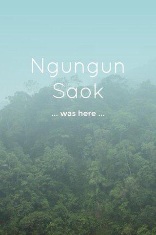 Ngungun Saok ... was here ...
