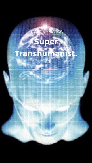 Super Transhumanist. TravisNEWgod