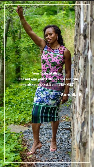 """-Somalia B Your Tribe Matters: """"Find out who your TRIBE is and and run towards your GOALS on PURPOSE!"""""""