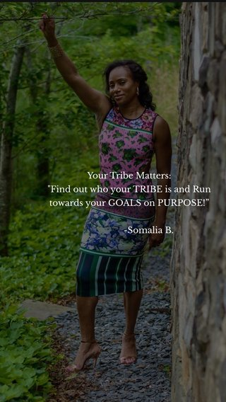 """Your Tribe Matters: """"Find out who your TRIBE is and Run towards your GOALS on PURPOSE!"""" -Somalia B."""