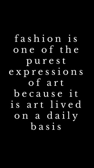 fashion is one of the purest expressions of art because it is art lived on a daily basis