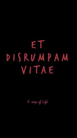 Et disrumpam vitae A snap of Life