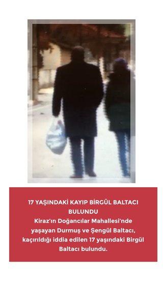 17 YAŞINDAKİ KAYIP BİRGÜL BALTACI BULUNDU Kiraz'ın Doğancılar Mahallesi'nde yaşayan Durmuş ve Şengül Baltacı, kaçırıldığı iddia edilen 17 yaşındaki Birgül Baltacı bulundu.