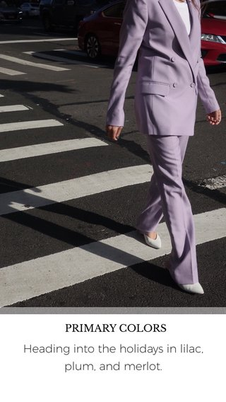 Heading into the holidays in lilac, plum, and merlot. PRIMARY COLORS