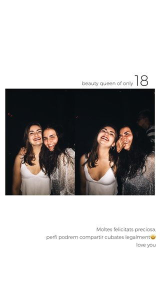 18 Moltes felicitats preciosa, perfi podrem compartir cubates legalment🤩 love you beauty queen of only