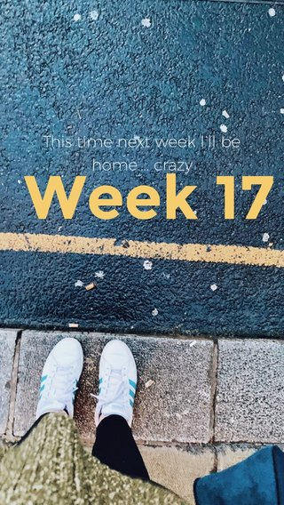 Week 17 This time next week I'll be home.... crazy