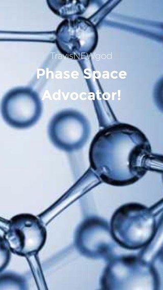 Phase Space Advocator! TravisNEWgod