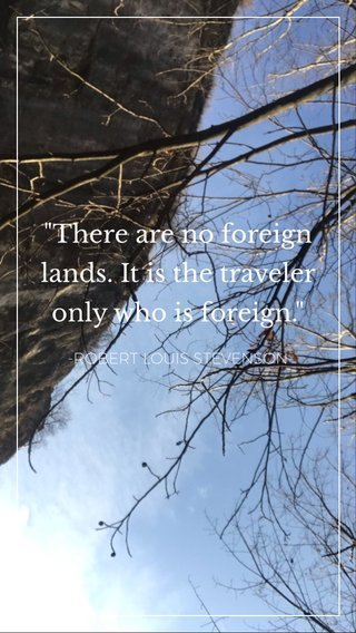 """""""There are no foreign lands. It is the traveler only who is foreign."""" -ROBERT LOUIS STEVENSON"""