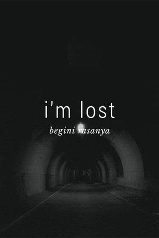 i'm lost begini rasanya