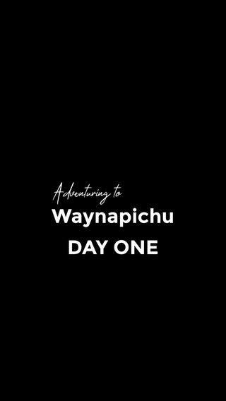 Waynapichu DAY ONE Adventuring to