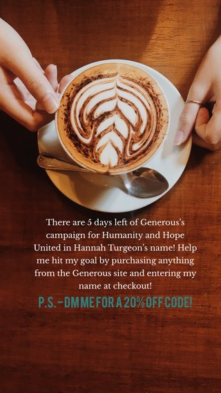 P.S. - DM me for a 20% off code! There are 5 days left of Generous's campaign for Humanity and Hope United in Hannah Turgeon's name! Help me hit my goal by purchasing anything from the Generous site and entering my name at checkout!