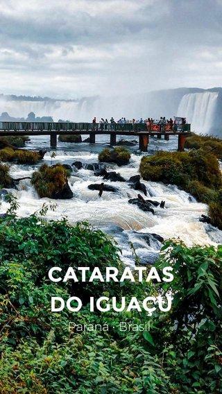 CATARATAS DO IGUAÇU Paraná • Brasil
