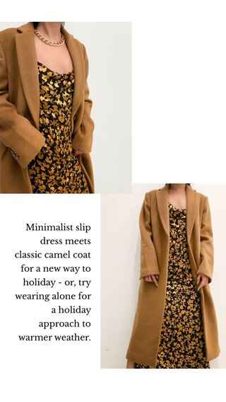 Minimalist slip dress meets classic camel coat for a new way to holiday - or, try wearing alone for a holiday approach to warmer weather.