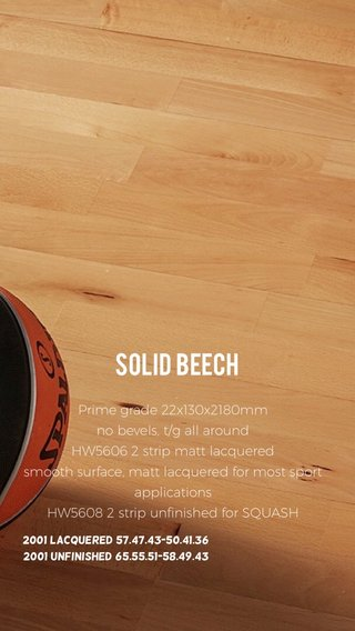 Solid beech Prime grade 22x130x2180mm no bevels, t/g all around HW5606 2 strip matt lacquered smooth surface, matt lacquered for most sport applications HW5608 2 strip unfinished for SQUASH 2001 lacquered 57.47.43-50.41.36 2001 unfinished 65.55.51-58.49.43