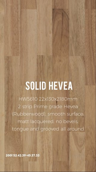 Solid hevea HW5610 22x130x2180mm 2 strip Prime grade Hevea (Rubberwood), smooth surface, matt lacquered, no bevels, tongue and grooved all around 2001 52.42.39-45.37.33