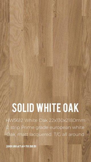 Solid white oak HW5612 White Oak 22x130x2180mm 2 strip Prime grade european white Oak, matt lacquered, T/G all around 2001 80.67.61-70.58.51