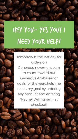 """Hey you- yes YOU! I need your help! Tomorrow is the last day for orders on Generousmovement.com to count toward our Generous Ambassador goals for the year...help me reach my goal by ordering any product and entering """"Rachel Willingham"""" at checkout!"""