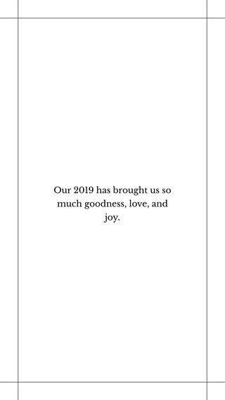 Our 2019 has brought us so much goodness, love, and joy.