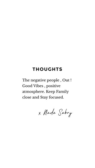 THOUGHTS x Nada Sabry The negative people , Out ! Good Vibes , positive atmosphere. Keep Family close and Stay focused.