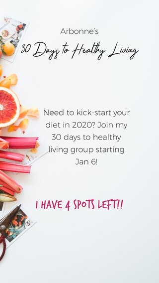 I have 4 spots left!! 30 Days to Healthy Living Arbonne's Need to kick-start your diet in 2020? Join my 30 days to healthy living group starting Jan 6!
