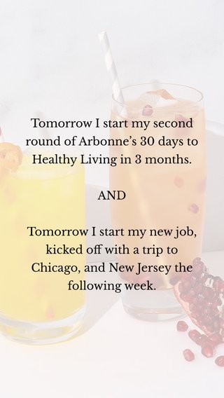 Tomorrow I start my second round of Arbonne's 30 days to Healthy Living in 3 months. AND Tomorrow I start my new job, kicked off with a trip to Chicago, and New Jersey the following week.