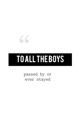 To All The Boys passed by or ever stayed