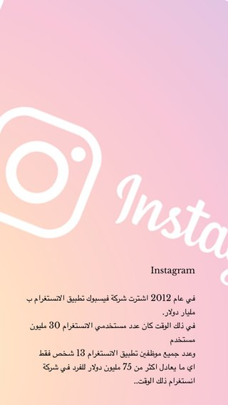 Instagram في عام 2012 اشترت شركة فيسبوك تطبيق الانستغرام ب مليار دولار. في ذلك الوقت كان عدد مستخدمي الانستغرام 30 مليون مستخدم وعدد جميع موظفين تطبيق الانستغرام 13 شخص فقط اي ما يعادل اكثر من 75 مليون دولار للفرد في شركة انستغرام ذلك الوقت..
