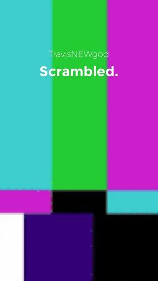 Scrambled. TravisNEWgod