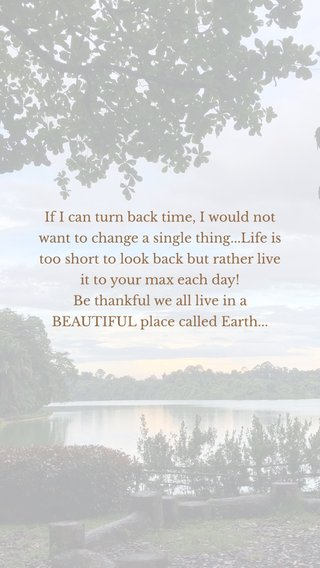 If I can turn back time, I would not want to change a single thing...Life is too short to look back but rather live it to your max each day! Be thankful we all live in a BEAUTIFUL place called Earth...