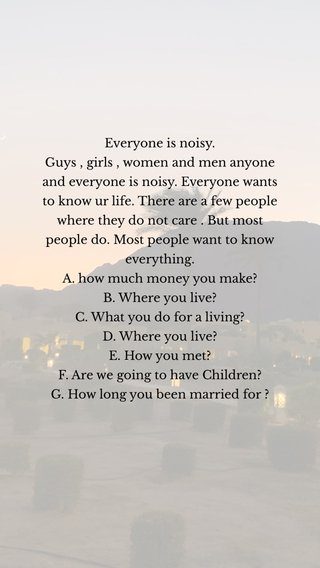 Everyone is noisy. Guys , girls , women and men anyone and everyone is noisy. Everyone wants to know ur life. There are a few people where they do not care . But most people do. Most people want to know everything. A. how much money you make? B. Where you live? C. What you do for a living? D. Where you live? E. How you met? F. Are we going to have Children? G. How long you been married for ?