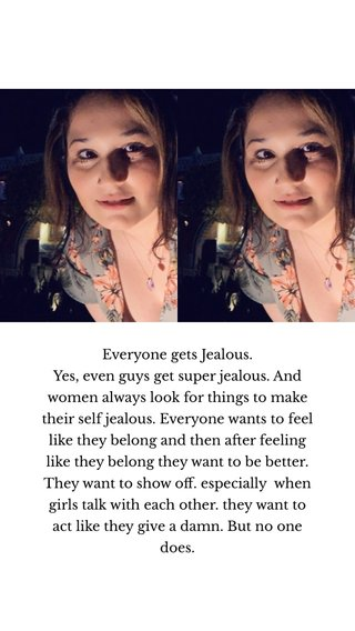 Everyone gets Jealous. Yes, even guys get super jealous. And women always look for things to make their self jealous. Everyone wants to feel like they belong and then after feeling like they belong they want to be better. They want to show off. especially when girls talk with each other. they want to act like they give a damn. But no one does.