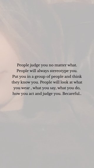 People judge you no matter what. People will always stereotype you. Put you in a group of people and think they know you. People will look at what you wear , what you say, what you do, how you act and judge you. Becareful..