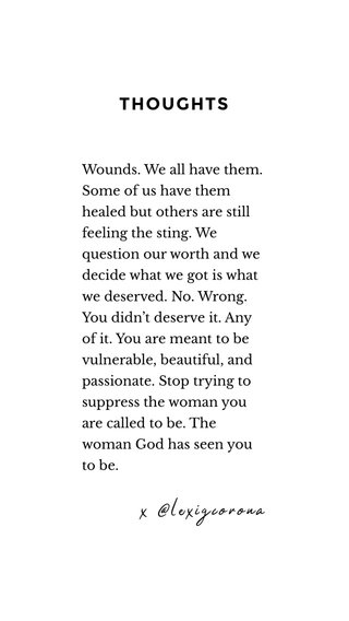 x @lexigcorona THOUGHTS Wounds. We all have them. Some of us have them healed but others are still feeling the sting. We question our worth and we decide what we got is what we deserved. No. Wrong. You didn't deserve it. Any of it. You are meant to be vulnerable, beautiful, and passionate. Stop trying to suppress the woman you are called to be. The woman God has seen you to be.