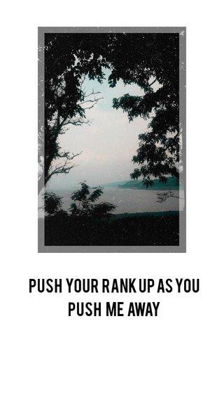 push your rank up as you push me away