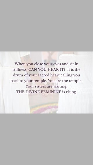 When you close your eyes and sit in stillness, CAN YOU HEAR IT? It is the drum of your sacred heart calling you back to your temple. You are the temple. Your sisters are waiting. THE DIVINE FEMININE is rising.