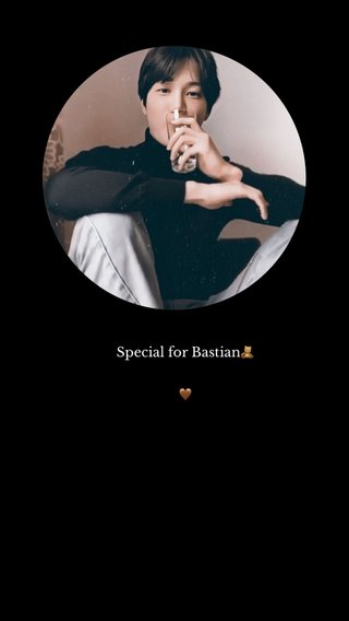 Special for Bastian🧸 🤎