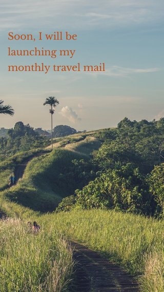 Soon, I will be launching my monthly travel mail