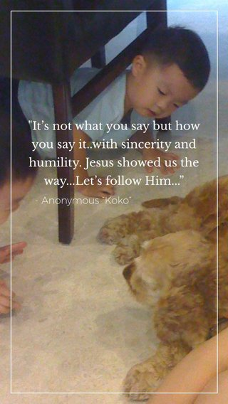 """""""It's not what you say but how you say it..with sincerity and humility. Jesus showed us the way...Let's follow Him..."""" - Anonymous """"Koko"""""""