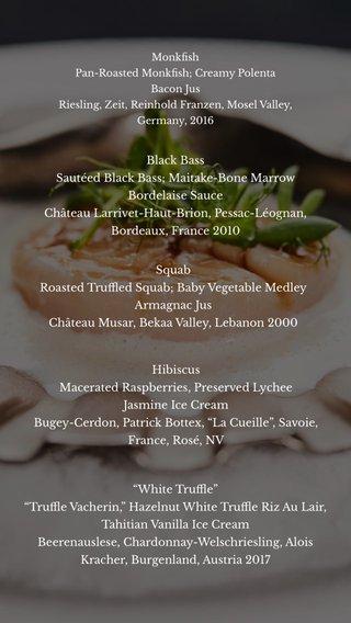 "Black Bass Sautéed Black Bass; Maitake-Bone Marrow Bordelaise Sauce Château Larrivet-Haut-Brion, Pessac-Léognan, Bordeaux, France 2010 Hibiscus Macerated Raspberries, Preserved Lychee Jasmine Ice Cream Bugey-Cerdon, Patrick Bottex, ""La Cueille"", Savoie, France, Rosé, NV Squab Roasted Truffled Squab; Baby Vegetable Medley Armagnac Jus Château Musar, Bekaa Valley, Lebanon 2000 ""White Truffle"" ""Truffle Vacherin,"" Hazelnut White Truffle Riz Au Lair, Tahitian Vanilla Ice Cream Beerenauslese, Chardonnay-Welschriesling, Alois Kracher, Burgenland, Austria 2017 Monkfish Pan-Roasted Monkfish; Creamy Polenta Bacon Jus Riesling, Zeit, Reinhold Franzen, Mosel Valley, Germany, 2016"