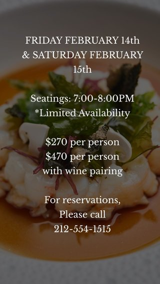 FRIDAY FEBRUARY 14th & SATURDAY FEBRUARY 15th Seatings: 7:00-8:00PM *Limited Availability $270 per person $470 per person with wine pairing For reservations, Please call 212-554-1515