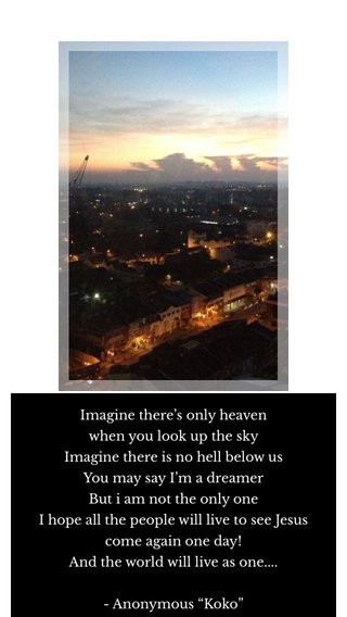 """Imagine there's only heaven when you look up the sky Imagine there is no hell below us You may say I'm a dreamer But i am not the only one I hope all the people will live to see Jesus come again one day! And the world will live as one.... - Anonymous """"Koko"""""""