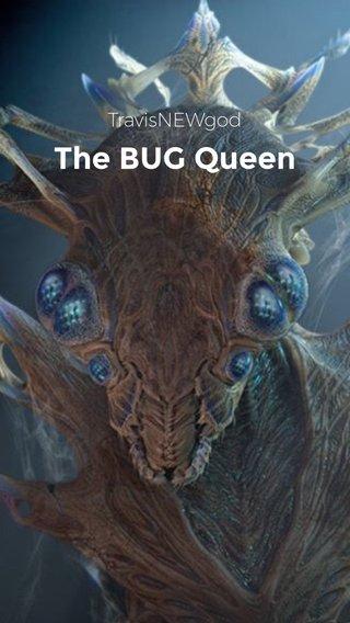 The BUG Queen TravisNEWgod