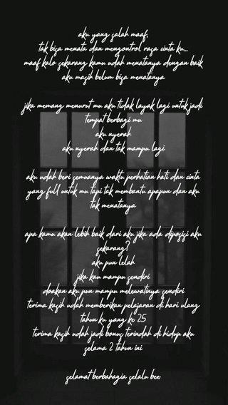 aku yang salah maaf, tak bisa menata dan mengontrol rasa cinta ku... maaf kalo sekarang kamu udah menatanya dengan baik aku masih belum bisa menatanya jika memang menurut mu aku tidak layak lagi untuk jadi tempat berbagi mu aku nyerah aku nyerah dan tak mampu lagi aku udah beri semuanya waktu perhatian hati dan cinta yang full untuk mu tapi tak membantu apapun dan aku tak menatanya apa kamu akan lebih baik dari aku jika ada diposisi aku sekarang? aku pun lelah jika kau mampu sendiri doakan aku pun mampu melewatinya sendiri terima kasih udah memberikan pelajaran di hari ulang tahun ku yang ke 25 terima kasih udah jadi bonus terindah di hidup aku selama 2 tahun ini selamat berbahagia selalu bee
