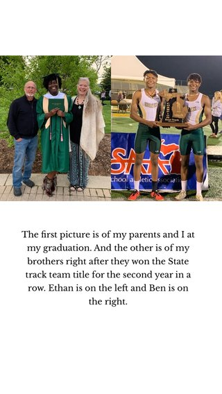 The first picture is of my parents and I at my graduation. And the other is of my brothers right after they won the State track team title for the second year in a row. Ethan is on the left and Ben is on the right.