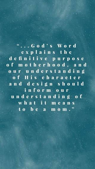 """""""...God's Word explains the definitive purpose of motherhood, and our understanding of His character and design should inform our understanding of what it means to be a mom."""""""